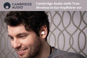 Cambridge Audio stellt True-Wireless-In-Ear-Kopfhörer vor